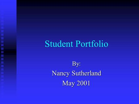 Student Portfolio By: Nancy Sutherland May 2001. Table of Contents 1. Introduction 7. Assessment Protocols 2. Educational Experiences 8. Technology 3.
