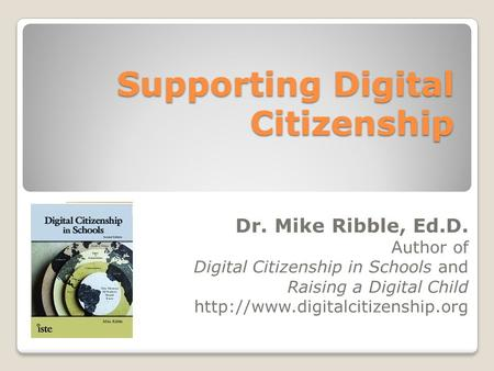 Supporting Digital Citizenship Dr. Mike Ribble, Ed.D. Author of Digital Citizenship in Schools and Raising a Digital Child