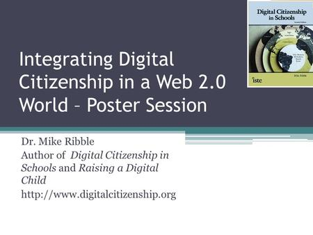 Integrating Digital Citizenship in a Web 2.0 World – Poster Session Dr. Mike Ribble Author of Digital Citizenship in Schools and Raising a Digital Child.