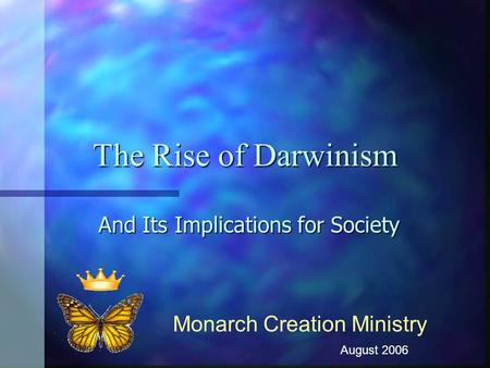 The Rise of Darwinism And Its Implications for Society Monarch Creation Ministry August 2006.