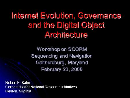 Internet Evolution, Governance and the Digital Object Architecture Workshop on SCORM Sequencing and Navigation Gaithersburg, Maryland February 23, 2005.