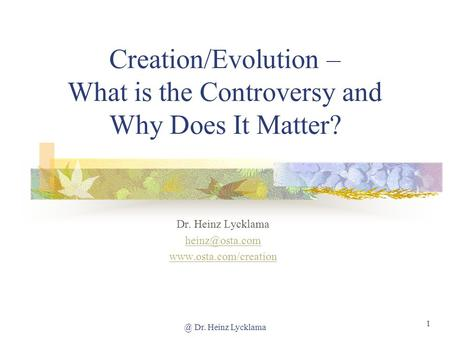 @ Dr. Heinz Lycklama 1 Creation/Evolution – What is the Controversy and Why Does It Matter? Dr. Heinz Lycklama
