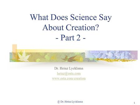 @ Dr. Heinz Lycklama 1 What Does Science Say About Creation? - Part 2 - Dr. Heinz Lycklama