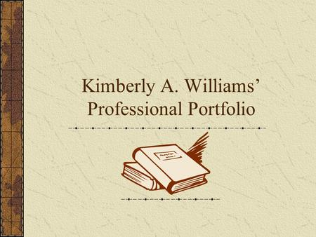 Kimberly A. Williams Professional Portfolio. Table of Contents Introduction Educational Experiences Educational Philosophy Instructional Strategies Learning.