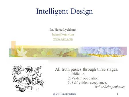 @ Dr. Heinz Lycklama1 Intelligent Design Dr. Heinz Lycklama  All truth passes through three stages : 1. Ridicule 2. Violent.