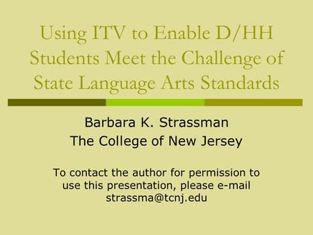 Using ITV to Enable D/HH Students Meet the Challenge of State Language Arts Standards Barbara K. Strassman The College of New Jersey To contact the author.
