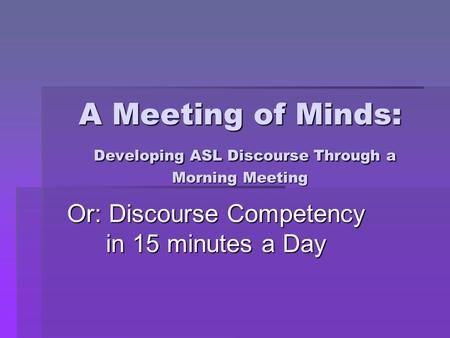 A Meeting of Minds: Developing ASL Discourse Through a Morning Meeting Or: Discourse Competency in 15 minutes a Day.