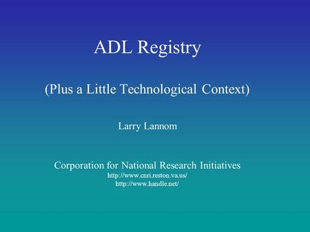 ADL Registry (Plus a Little Technological Context) Larry Lannom Corporation for National Research Initiatives http://www.cnri.reston.va.us/ http://www.handle.net/