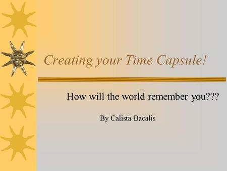 Creating your Time Capsule! How will the world remember you??? By Calista Bacalis.