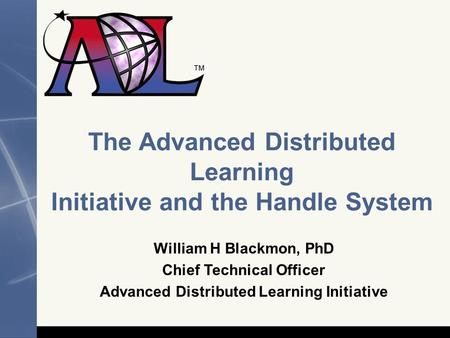 The Advanced Distributed Learning Initiative and the Handle System William H Blackmon, PhD Chief Technical Officer Advanced Distributed Learning Initiative.