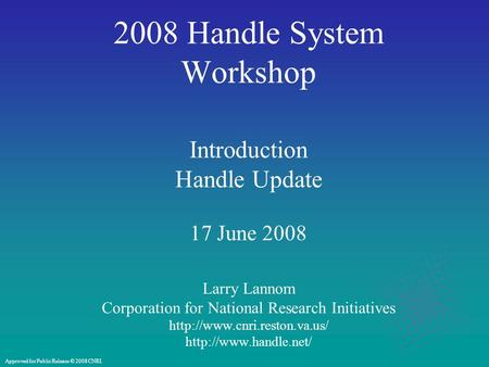 2008 Handle System Workshop Introduction Handle Update 17 June 2008 Larry Lannom Corporation for National Research Initiatives