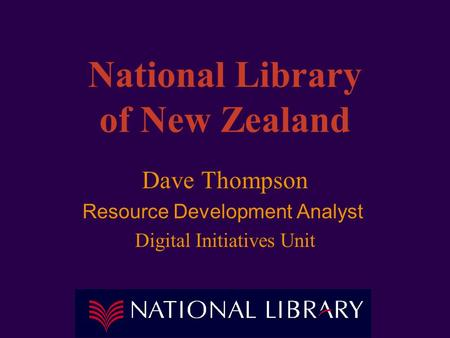 National Library of New Zealand Dave Thompson Resource Development Analyst Digital Initiatives Unit.