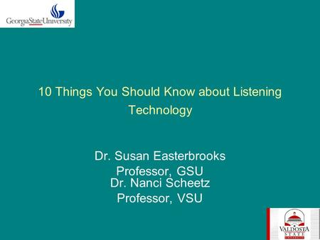 10 Things You Should Know about Listening Technology Dr. Susan Easterbrooks Professor, GSU Dr. Nanci Scheetz Professor, VSU.