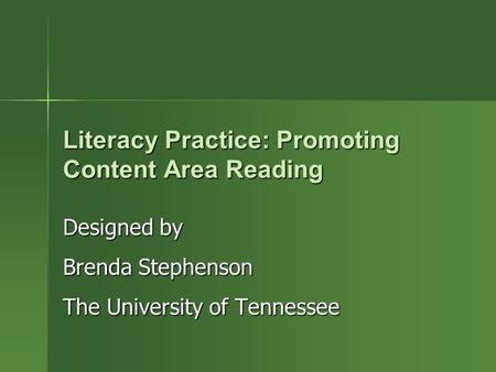 Literacy Practice: Promoting Content Area Reading Designed by Brenda Stephenson The University of Tennessee.