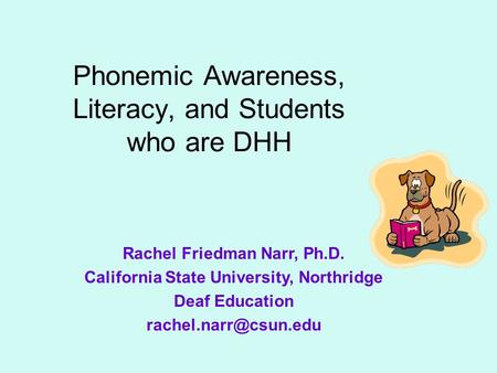 Phonemic Awareness, Literacy, and Students who are DHH Rachel Friedman Narr, Ph.D. California State University, Northridge Deaf Education
