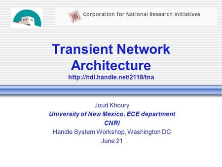 Transient Network Architecture  Joud Khoury University of New Mexico, ECE department CNRI Handle System Workshop, Washington.