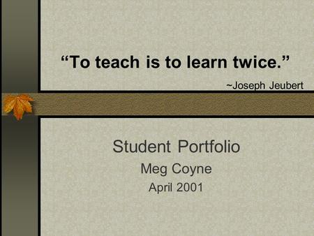 To teach is to learn twice. ~Joseph Jeubert Student Portfolio Meg Coyne April 2001.