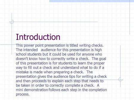 Introduction This power point presentation is titled writing checks. The intended audience for this presentation is high school students but it could be.
