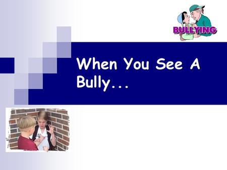 When You See A Bully.... What is Bullying? Name-calling Teasing Taunting Threatening.