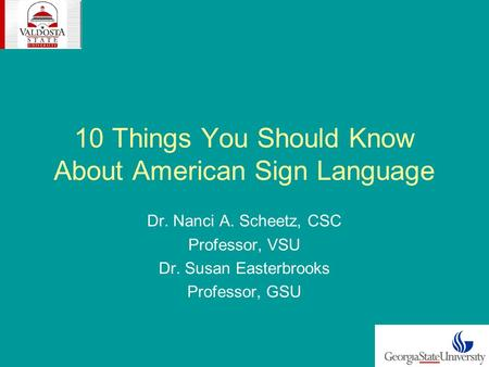 10 Things You Should Know About American Sign Language Dr. Nanci A. Scheetz, CSC Professor, VSU Dr. Susan Easterbrooks Professor, GSU.