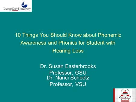 10 Things You Should Know about Phonemic Awareness and Phonics for Student with Hearing Loss Dr. Susan Easterbrooks Professor, GSU Dr. Nanci Scheetz Professor,