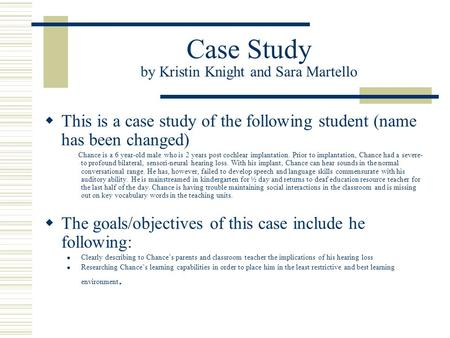 Case Study by Kristin Knight and Sara Martello This is a case study of the following student (name has been changed) Chance is a 6 year-old male who is.