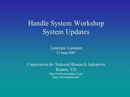 Handle System Workshop System Updates Laurence Lannom 21 June 2007 Corporation for National Research Initiatives Reston, VA