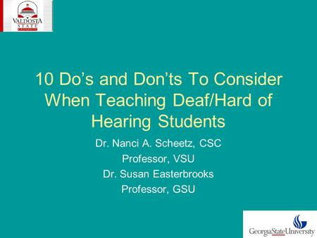 10 Dos and Donts To Consider When Teaching Deaf/Hard of Hearing Students Dr. Nanci A. Scheetz, CSC Professor, VSU Dr. Susan Easterbrooks Professor, GSU.