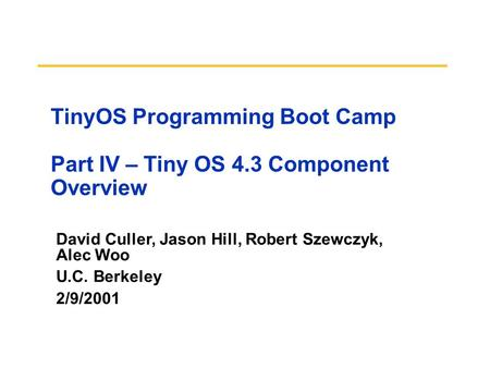 David Culler, Jason Hill, Robert Szewczyk, Alec Woo U.C. Berkeley 2/9/2001 TinyOS Programming Boot Camp Part IV – Tiny OS 4.3 Component Overview.