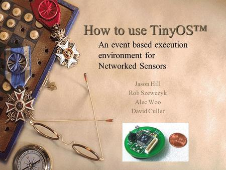 How to use TinyOS Jason Hill Rob Szewczyk Alec Woo David Culler An event based execution environment for Networked Sensors.
