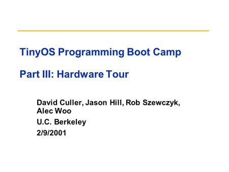 TinyOS Programming Boot Camp Part III: Hardware Tour David Culler, Jason Hill, Rob Szewczyk, Alec Woo U.C. Berkeley 2/9/2001.