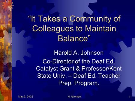 May 3, 2002H Johnson1 It Takes a Community of Colleagues to Maintain Balance Harold A. Johnson Co-Director of the Deaf Ed. Catalyst Grant & Professor/Kent.
