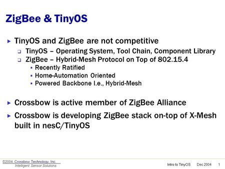 Intro to TinyOS Intro to TinyOS Dec 2004 1 ©2004, Crossbow Technology, Inc. Intelligent Sensor Solutions ZigBee & TinyOS TinyOS and ZigBee are not competitive.