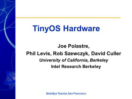 MobiSys Tutorial, San Francisco TinyOS Hardware Joe Polastre, Phil Levis, Rob Szewczyk, David Culler University of California, Berkeley Intel Research.