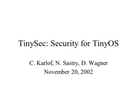 TinySec: Security for TinyOS C. Karlof, N. Sastry, D. Wagner November 20, 2002.