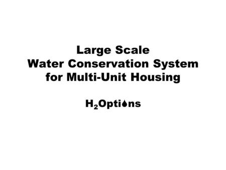 Large Scale Water Conservation System for Multi-Unit Housing H 2 Opti ns.