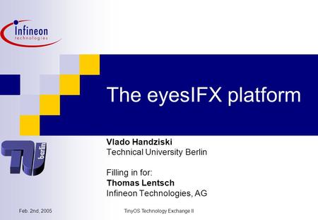 Feb. 2nd, 2005TinyOS Technology Exchange II The eyesIFX platform Vlado Handziski Technical University Berlin Filling in for: Thomas Lentsch Infineon Technologies,