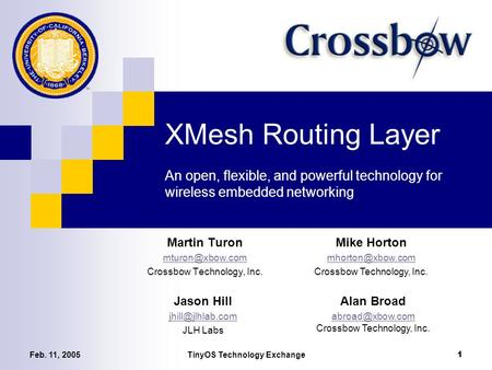 Feb. 11, 2005TinyOS Technology Exchange 1 XMesh Routing Layer An open, flexible, and powerful technology for wireless embedded networking Martin Turon.
