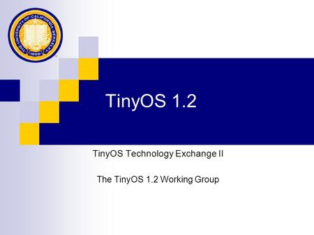 TinyOS 1.2 TinyOS Technology Exchange II The TinyOS 1.2 Working Group.