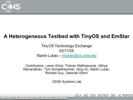 A Heterogeneous Testbed with TinyOS and EmStar TinyOS Technology Exchange 02/11/05 Martin Lukac – Contributors : Lewis.