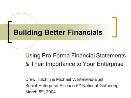 Building Better Financials Using Pro-Forma Financial Statements & Their Importance to Your Enterprise Drew Tulchin & Michael Whitehead-Bust Social Enterprise.