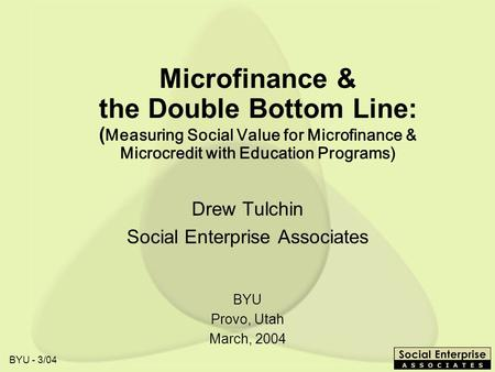 BYU - 3/04 Microfinance & the Double Bottom Line: ( Measuring Social Value for Microfinance & Microcredit with Education Programs) Drew Tulchin Social.