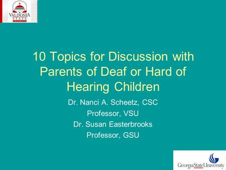10 Topics for Discussion with Parents of Deaf or Hard of Hearing Children Dr. Nanci A. Scheetz, CSC Professor, VSU Dr. Susan Easterbrooks Professor, GSU.