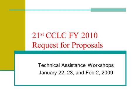21 st CCLC FY 2010 Request for Proposals Technical Assistance Workshops January 22, 23, and Feb 2, 2009.