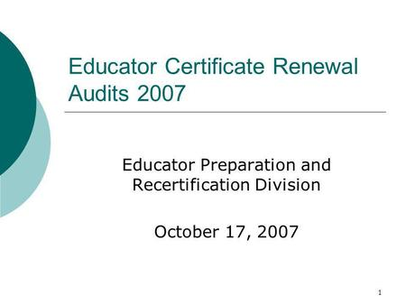 1 Educator Certificate Renewal Audits 2007 Educator Preparation and Recertification Division October 17, 2007.
