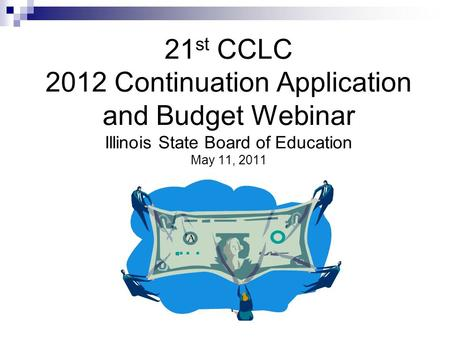 21 st CCLC 2012 Continuation Application and Budget Webinar Illinois State Board of Education May 11, 2011.
