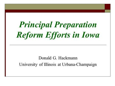 Principal Preparation Reform Efforts in Iowa Donald G. Hackmann University of Illinois at Urbana-Champaign.