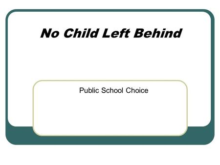 No Child Left Behind Public School Choice. Federal/State Requirements Federal System No Child Left Behind (NCLB): Choice Supplemental Educational Services.