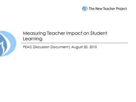 Measuring Teacher Impact on Student Learning PEAC Discussion Document| August 20, 2010.