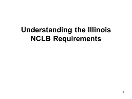 1 Understanding the Illinois NCLB Requirements. 2 Federal Requirements The federal NCLB (No Child Left Behind) Act took effect in FY03 NCLB law requires.